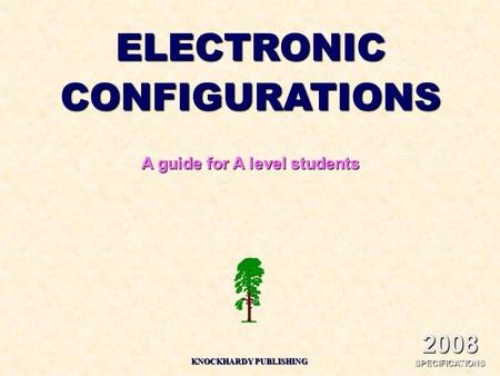 ELECTRONICCONFIGURATIONS A guide for A level students KNOCKHARDY PUBLISHING 2008 SPECIFICATIONS.