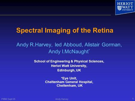 PIBM Sept 05 Andy Harvey 1 Spectral Imaging of the Retina Andy R.Harvey, Ied Abboud, Alistair Gorman, Andy I.McNaught * School of Engineering & Physical.