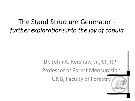 The Stand Structure Generator - further explorations into the joy of copula Dr. John A. Kershaw, Jr., CF, RPF Professor of Forest Mensuration UNB, Faculty.