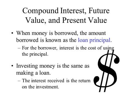 Compound Interest, Future Value, and Present Value When money is borrowed, the amount borrowed is known as the loan principal. –For the borrower, interest.