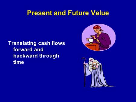 Present and Future Value Translating cash flows forward and backward through time.