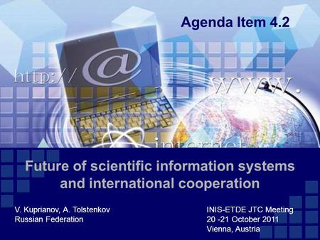Future of scientific information systems and international cooperation V. Kuprianov, A. TolstenkovINIS-ETDE JTC Meeting Russian Federation20 -21 October.