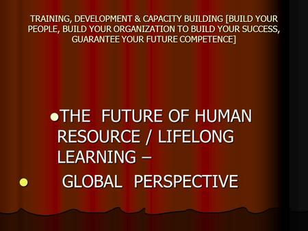 TRAINING, DEVELOPMENT & CAPACITY BUILDING [BUILD YOUR PEOPLE, BUILD YOUR ORGANIZATION TO BUILD YOUR SUCCESS, GUARANTEE YOUR FUTURE COMPETENCE] THE FUTURE.