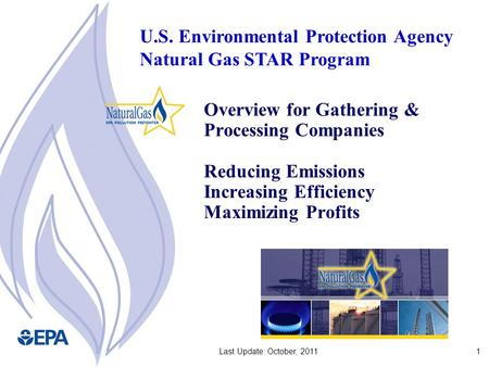 1Last Update: October, 2011 Overview for Gathering & Processing Companies Reducing Emissions Increasing Efficiency Maximizing Profits U.S. Environmental.