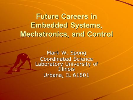Future Careers in Embedded Systems, Mechatronics, and Control Mark W. Spong Coordinated Science Laboratory University of Illinois Urbana, IL 61801.