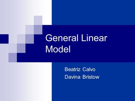 General Linear Model Beatriz Calvo Davina Bristow.