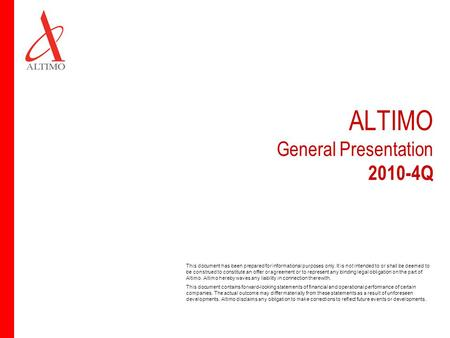 ALTIMO General Presentation 2010-4Q This document has been prepared for informational purposes only. It is not intended to or shall be deemed to be construed.