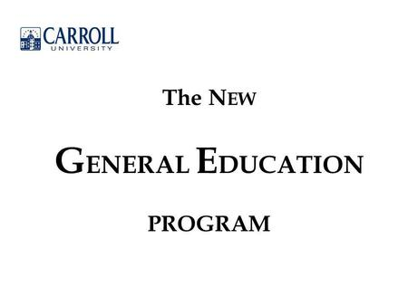 "The N EW G ENERAL E DUCATION PROGRAM. Mission Statement: ""Carroll University provides a superior education, rooted in its Presbyterian and liberal arts."