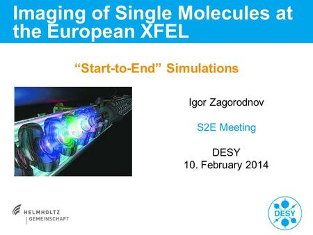 """Start-to-End"" Simulations Imaging of Single Molecules at the European XFEL Igor Zagorodnov S2E Meeting DESY 10. February 2014."
