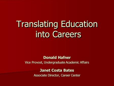 Translating Education into Careers Donald Hafner Vice Provost, Undergraduate Academic Affairs Janet Costa Bates Associate Director, Career Center.
