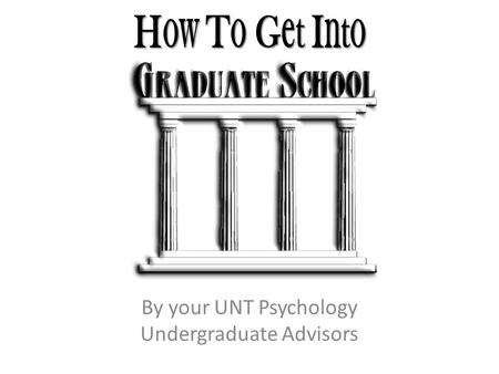 H ow T o G et I nto By your UNT Psychology Undergraduate Advisors.