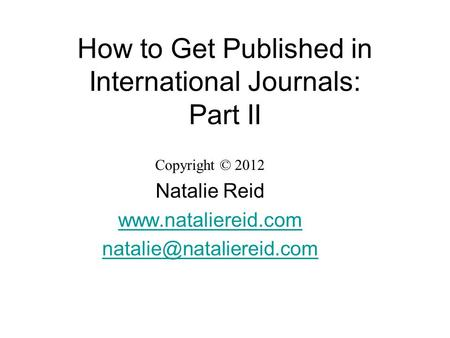 How to Get Published in International Journals: Part II Copyright © 2012 Natalie Reid