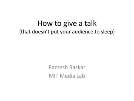 How to give a talk (that doesn't put your audience to sleep) Ramesh Raskar MIT Media Lab.