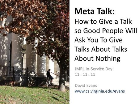 Meta Talk: How to Give a Talk so Good People Will Ask You To Give Talks About Talks About Nothing JMRL In-Service Day 11. 11. 11 David Evans www.cs.virginia.edu/evans.