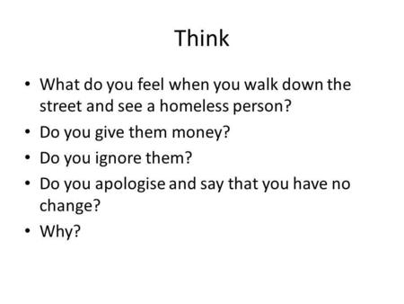Think What do you feel when you walk down the street and see a homeless person? Do you give them money? Do you ignore them? Do you apologise and say that.