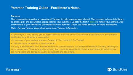 Yammer Training Guide– Facilitator's Notes Purpose This presentation provides an overview of Yammer to help new users get started. This is meant to be.