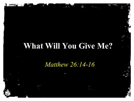 What Will You Give Me? Matthew 26:14-16. Betraying Jesus Judas' greed led to betrayal, Matt. 26:15 Satan is always ready to give you what it takes to.