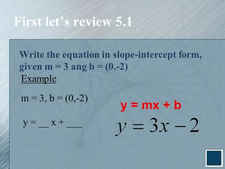 First let's review 5.1 Write the equation in slope-intercept form, given m = 3 ang b = (0,-2) Example m = 3, b = (0,-2) y = __ x + ___ y = mx + b.