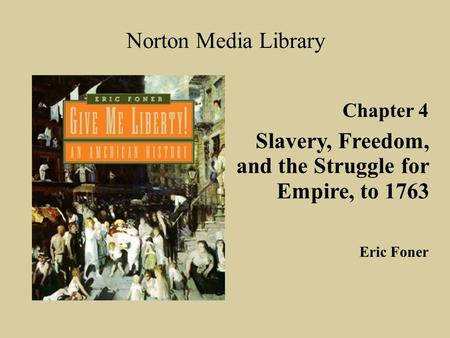 Chapter 4 Slavery, Freedom, and the Struggle for Empire, to 1763 Norton Media Library Eric Foner.
