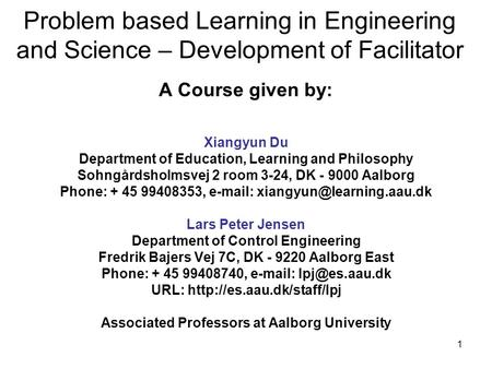 1 Problem based Learning in Engineering and Science – Development of Facilitator A Course given by: Xiangyun Du Department of Education, Learning and Philosophy.