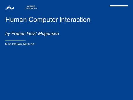 AARHUS UNIVERSITY Human Computer Interaction by Preben Holst Mogensen M. Sc. Info Event, May 6, 2011.