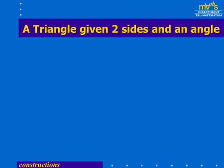 constructions A Triangle given 2 sides and an angle A Triangle given 2 sides and an angle.