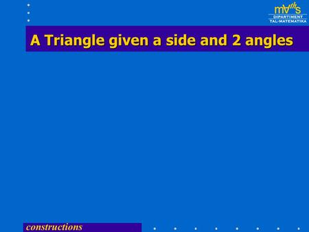 constructions A Triangle given a side and 2 angles A Triangle given a side and 2 angles.