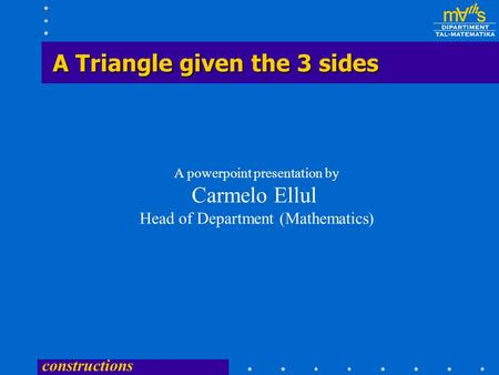 constructions A Triangle given the 3 sides A powerpoint presentation by Carmelo Ellul Head of Department (Mathematics)
