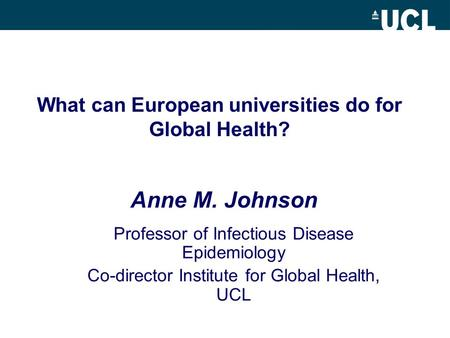 What can European universities do for Global Health? Professor of Infectious Disease Epidemiology Co-director Institute for Global Health, UCL Anne M.