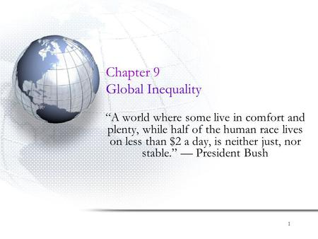 "1 Chapter 9 Global Inequality ""A world where some live in comfort and plenty, while half of the human race lives on less than $2 a day, is neither just,"