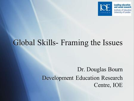 Global Skills- Framing the Issues Dr. Douglas Bourn Development Education Research Centre, IOE Dr. Douglas Bourn Development Education Research Centre,