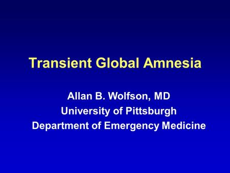 Transient Global Amnesia Allan B. Wolfson, MD University of Pittsburgh Department of Emergency Medicine.