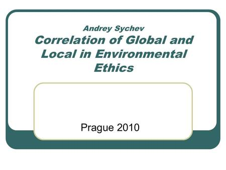Andrey Sychev Correlation of Global and Local in Environmental Ethics Prague 2010.