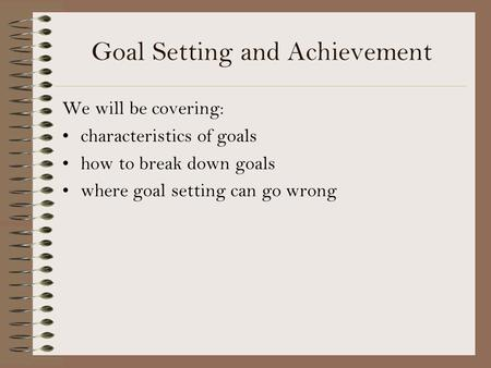 Goal Setting and Achievement We will be covering: characteristics of goals how to break down goals where goal setting can go wrong.