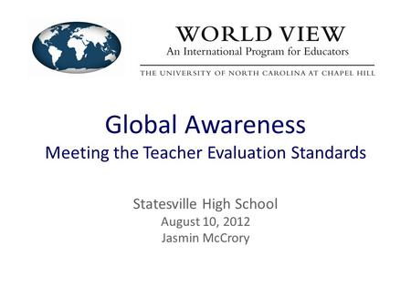 Global Awareness Meeting the Teacher Evaluation Standards Statesville High School August 10, 2012 Jasmin McCrory.