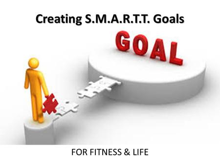 Creating S.M.A.R.T.T. Goals FOR FITNESS & LIFE.