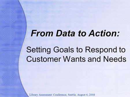 Setting Goals to Respond to Customer Wants and Needs From Data to Action: Library Assessment Conference, Seattle, August 6, 2008.