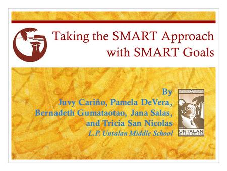 Taking the SMART Approach with SMART Goals By Juvy Cariño, Pamela DeVera, Bernadeth Gumataotao, Jana Salas, and Tricia San Nicolas L.P. Untalan Middle.