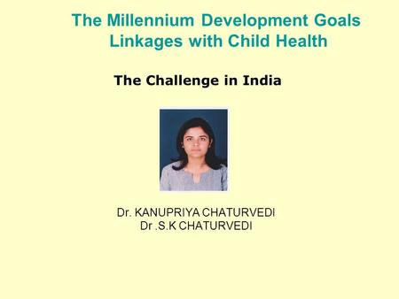 The Millennium Development Goals Linkages with Child Health Dr. KANUPRIYA CHATURVEDI Dr.S.K CHATURVEDI The Challenge in India.