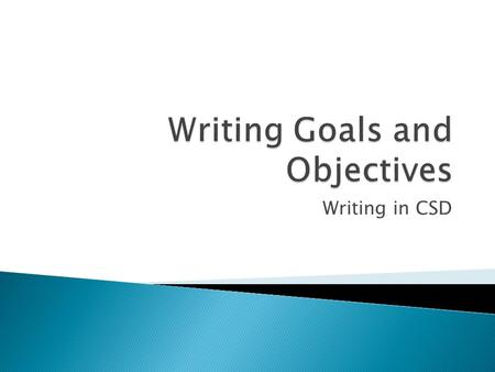 Writing in CSD.  In a clinical setting, goals (or objectives) refer to the outcomes desired for the client. They may be classified as long term or short.
