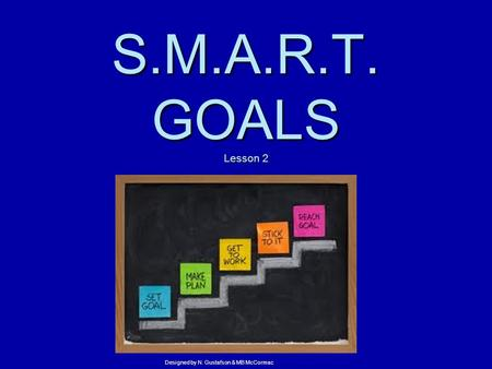 S.M.A.R.T. GOALS Lesson 2 Designed by N. Gustafson & MB McCormac.