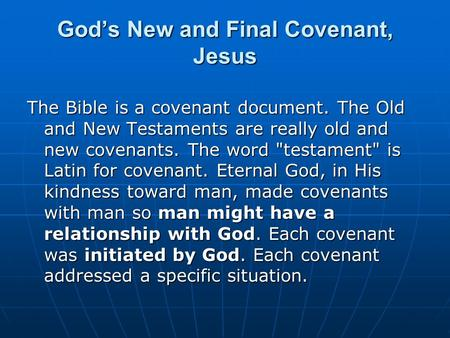 God's New and Final Covenant, Jesus The Bible is a covenant document. The Old and New Testaments are really old and new covenants. The word testament
