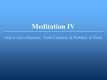Meditation IV God is not a Deceiver, Truth Criterion & Problem of Error.