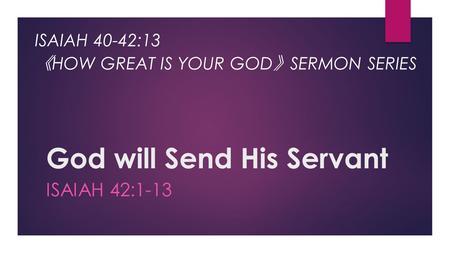 God will Send His Servant ISAIAH 42:1-13 ISAIAH 40-42:13 《 HOW GREAT IS YOUR GOD 》 SERMON SERIES.