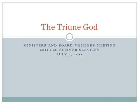 MINISTERS AND BOARD MEMBERS MEETING 2011 LLC SUMMER SERVICES JULY 2, 2011 The Triune God.