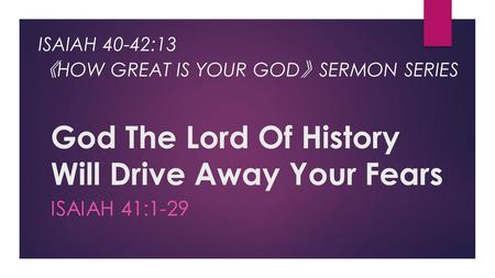 God The Lord Of History Will Drive Away Your Fears ISAIAH 41:1-29 ISAIAH 40-42:13 《 HOW GREAT IS YOUR GOD 》 SERMON SERIES.