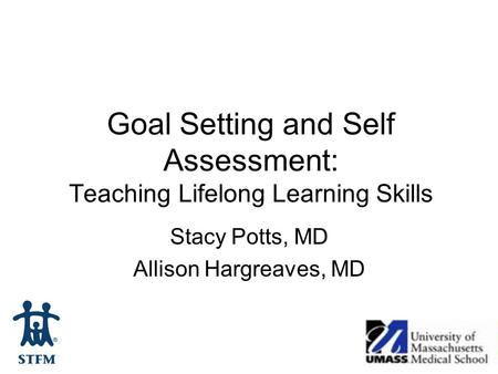 Goal Setting and Self Assessment: Teaching Lifelong Learning Skills Stacy Potts, MD Allison Hargreaves, MD.