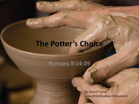 The Potter's Choice Romans 9:14-29 By David Turner www.BibleStudies-Online.com.