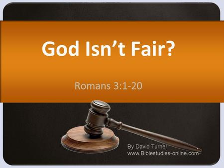 God Isn't Fair? Romans 3:1-20 By David Turner www.Biblestudies-online.com.