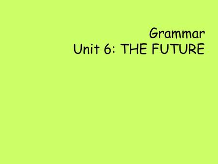 Grammar Unit 6: THE FUTURE
